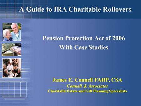 A Guide to IRA Charitable Rollovers Pension Protection Act of 2006 With Case Studies James E. Connell FAHP, CSA Connell & Associates Charitable Estate.