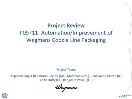 EDGE™ Project Review P09711- Automation/Improvement of Wegmans Cookie Line Packaging Project Team: Stephanie Rager (IE), Bruno Coelho (ME), Mark Voss (ME),