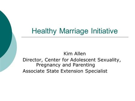Healthy Marriage Initiative Kim Allen Director, Center for Adolescent Sexuality, Pregnancy and Parenting Associate State Extension Specialist.