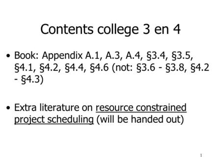 1 Contents college 3 en 4 Book: Appendix A.1, A.3, A.4, §3.4, §3.5, §4.1, §4.2, §4.4, §4.6 (not: §3.6 - §3.8, §4.2 - §4.3) Extra literature on resource.