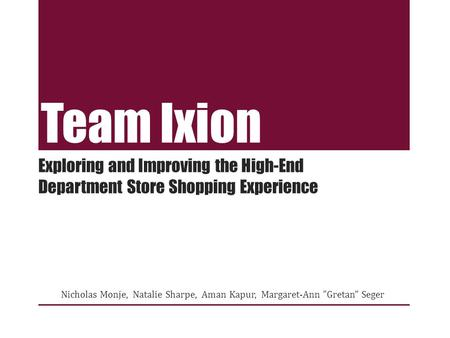 Team Ixion Nicholas Monje, Natalie Sharpe, Aman Kapur, Margaret-Ann Gretan Seger Exploring and Improving the High-End Department Store Shopping Experience.