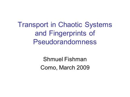 Transport in Chaotic Systems and Fingerprints of Pseudorandomness Shmuel Fishman Como, March 2009.