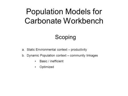 Population Models for Carbonate Workbench Scoping a.Static Environmental context – productivity b.Dynamic Population context – community linkages Basic.
