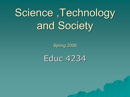 Science,Technology and Society Spring 2006 Educ 4234.