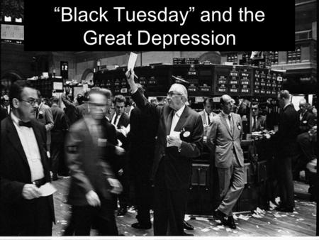 """Black Tuesday"" and the Great Depression. The Great Depression ""Black Tuesday"". The Stock Market Crash of 1929 The ""Business Cycle"" The Causes of the."