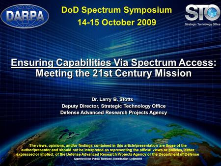 Ensuring Capabilities Via Spectrum Access: Meeting the 21st Century Mission Dr. Larry B. Stotts Deputy Director, Strategic Technology Office Defense Advanced.