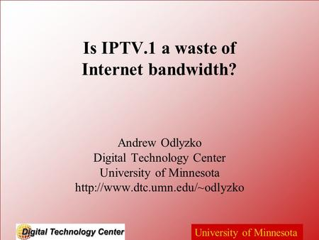 University of Minnesota Is IPTV.1 a waste of Internet bandwidth? Andrew Odlyzko Digital Technology Center University of Minnesota