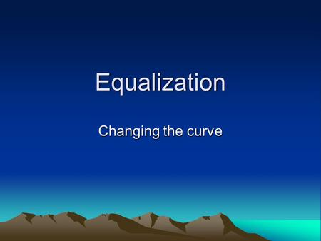Equalization Changing the curve. What is an EQ? An Equalizer –Is generally a frequency-specific amplifier –Is made up of filters (passive or active) –Is.