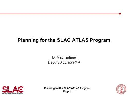 Planning for the SLAC ATLAS Program Page 1 Planning for the SLAC ATLAS Program D. MacFarlane Deputy ALD for PPA.