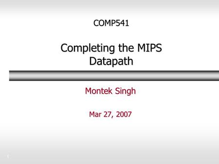 1 COMP541 Completing the MIPS Datapath Montek Singh Mar 27, 2007.