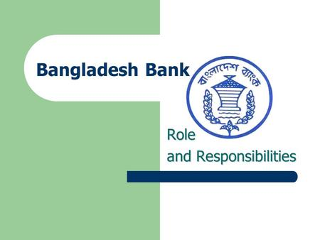 Bangladesh Bank Role and Responsibilities 2 Contents Role and Responsibilities of Bangladesh Bank - Formulation and Implementation of Monetary Policy.