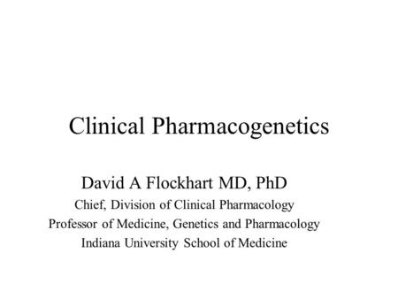 Clinical Pharmacogenetics David A Flockhart MD, PhD Chief, Division of Clinical Pharmacology Professor of Medicine, Genetics and Pharmacology Indiana.