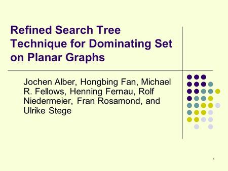 1 Refined Search Tree Technique for Dominating Set on Planar Graphs Jochen Alber, Hongbing Fan, Michael R. Fellows, Henning Fernau, Rolf Niedermeier, Fran.