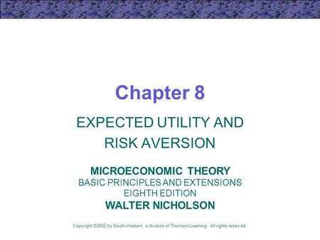Chapter 8 EXPECTED UTILITY AND RISK AVERSION Copyright ©2002 by South-Western, a division of Thomson Learning. All rights reserved. MICROECONOMIC THEORY.