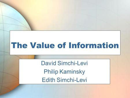 The Value of Information Phil Kaminsky David Simchi-Levi Philip Kaminsky Edith Simchi-Levi.