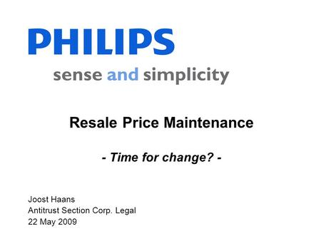 Joost Haans Antitrust Section Corp. Legal 22 May 2009 Resale Price Maintenance - Time for change? -
