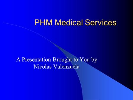 PHM Medical Services A Presentation Brought to You by Nicolas Valenzuela.