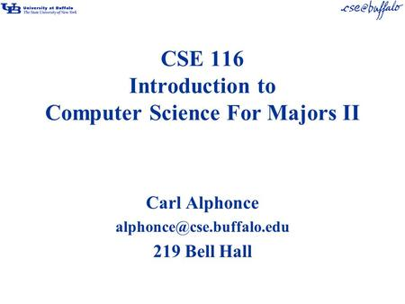 CSE 116 Introduction to Computer Science For Majors II Carl Alphonce 219 Bell Hall.