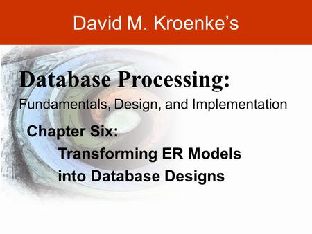 DAVID M. KROENKE'S DATABASE PROCESSING, 10th Edition © 2006 Pearson Prentice Hall 6-1 David M. Kroenke's Chapter Six: Transforming ER Models into Database.