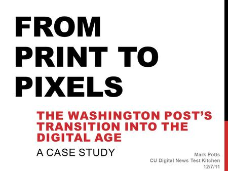 FROM PRINT TO PIXELS THE WASHINGTON POST'S TRANSITION INTO THE DIGITAL AGE A CASE STUDY Mark Potts CU Digital News Test Kitchen 12/7/11.