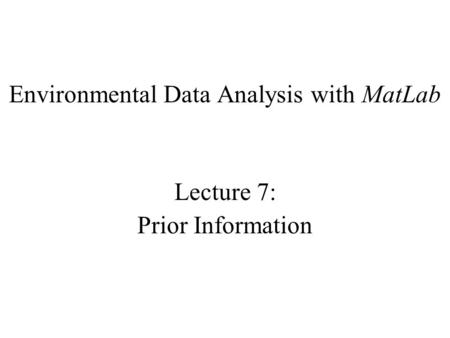 Environmental Data Analysis with MatLab Lecture 7: Prior Information.