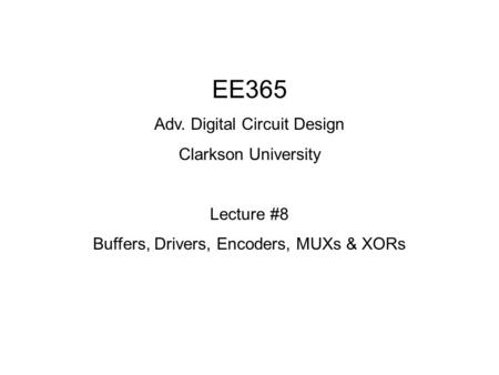 EE365 Adv. Digital Circuit Design Clarkson University Lecture #8 Buffers, Drivers, Encoders, MUXs & XORs.