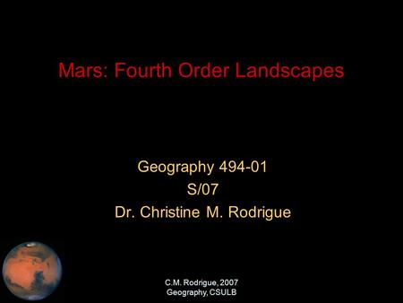 C.M. Rodrigue, 2007 Geography, CSULB Mars: Fourth Order Landscapes Geography 494-01 S/07 Dr. Christine M. Rodrigue.