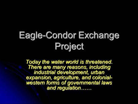 Eagle-Condor Exchange Project Today the water world is threatened. There are many reasons, including industrial development, urban expansion, agriculture,