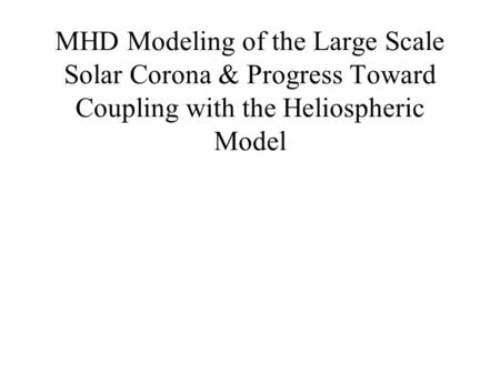 MHD Modeling of the Large Scale Solar Corona & Progress Toward Coupling with the Heliospheric Model.
