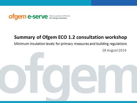 Summary of Ofgem ECO 1.2 consultation workshop Minimum insulation levels for primary measures and building regulations 28 August 2014.