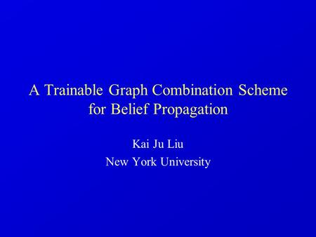 A Trainable Graph Combination Scheme for Belief Propagation Kai Ju Liu New York University.