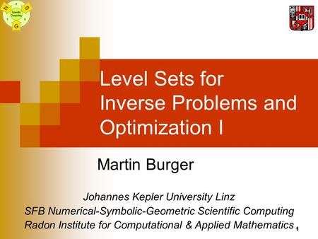 1 Level Sets for Inverse Problems and Optimization I Martin Burger Johannes Kepler University Linz SFB Numerical-Symbolic-Geometric Scientific Computing.