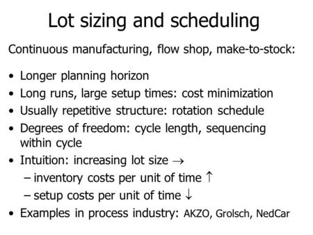 Lot sizing and scheduling Continuous manufacturing, flow shop, make-to-stock: Longer planning horizon Long runs, large setup times: cost minimization Usually.