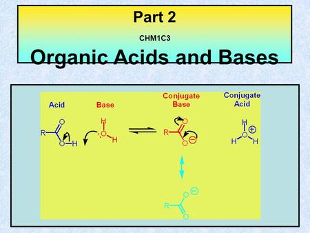Part 2 CHM1C3 Organic Acids and Bases. Content of Part 2 Definition of Bronsted acids and bases Definition of conjugate acids and bases K a pK a Typical.