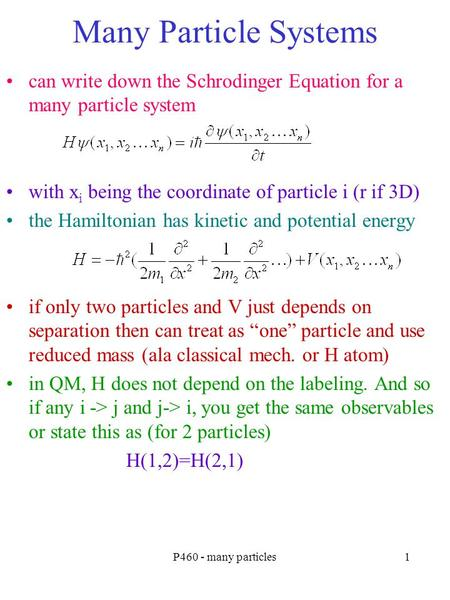 P460 - many particles1 Many Particle Systems can write down the Schrodinger Equation for a many particle system with x i being the coordinate of particle.
