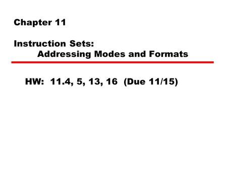 Chapter 11 Instruction Sets: Addressing Modes and Formats HW: 11.4, 5, 13, 16 (Due 11/15)