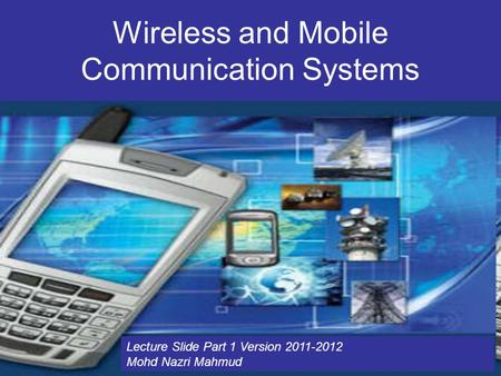 Wireless and Mobile Communication Systems Lecture Slide Part 1 Version 2011-2012 Mohd Nazri Mahmud.
