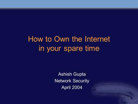 How to Own the Internet in your spare time Ashish Gupta Network Security April 2004.