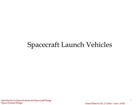 Spacecraft Launch Vehicles 1 Some Slides by Dr. J. Cutler – Univ. of MI Introduction to Space Systems and Spacecraft Design Space Systems Design.