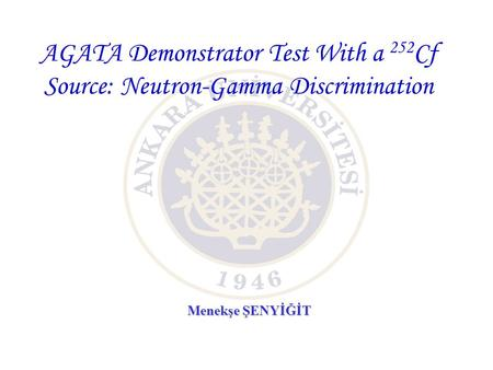 AGATA Demonstrator Test With a 252 Cf Source: Neutron-Gamma Discrimination Menekşe ŞENYİĞİT.