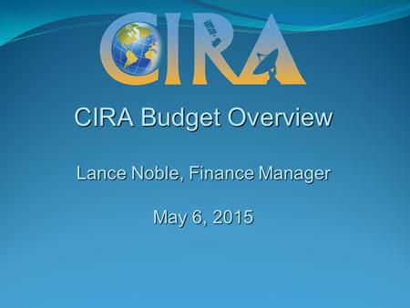 CIRA Budget Overview Lance Noble, Finance Manager May 6, 2015.