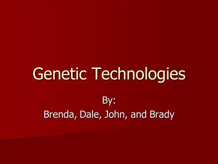 Genetic Technologies By: Brenda, Dale, John, and Brady.