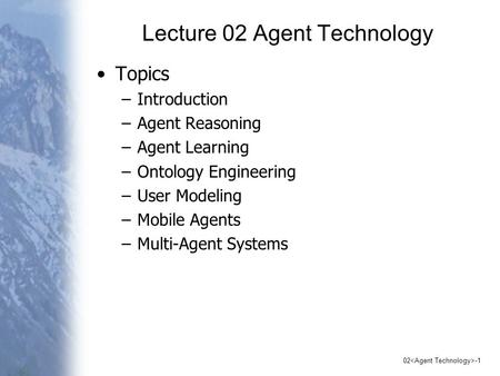 02 -1 Lecture 02 Agent Technology Topics –Introduction –Agent Reasoning –Agent Learning –Ontology Engineering –User Modeling –Mobile Agents –Multi-Agent.