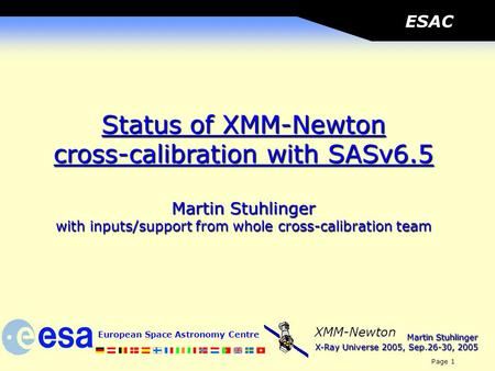 Martin Stuhlinger X-Ray Universe 2005, Sep.26-30, 2005 European Space Astronomy Centre Page 1 XMM-Newton ESAC Status of XMM-Newton cross-calibration with.