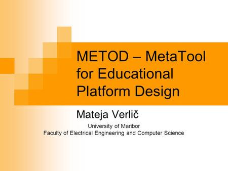 METOD – MetaTool for Educational Platform Design Mateja Verlič University of Maribor Faculty of Electrical Engineering and Computer Science.