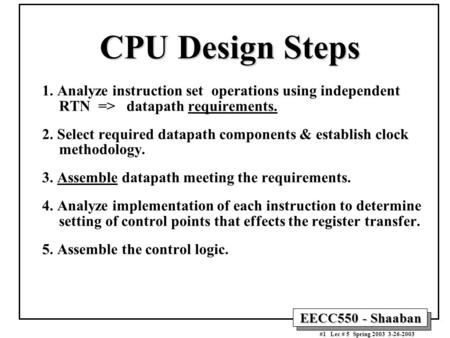 EECC550 - Shaaban #1 Lec # 5 Spring 2003 3-26-2003 CPU Design Steps 1. Analyze instruction set operations using independent RTN => datapath requirements.
