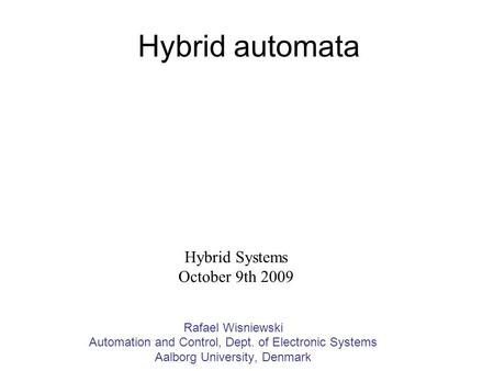 Hybrid automata Rafael Wisniewski Automation and Control, Dept. of Electronic Systems Aalborg University, Denmark Hybrid Systems October 9th 2009.