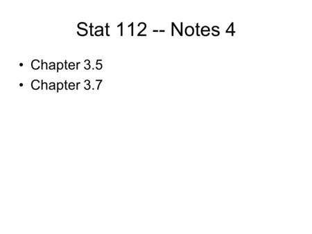 Stat 112 -- Notes 4 Chapter 3.5 Chapter 3.7.