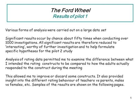 1 The Ford Wheel Results of pilot 1 Various forms of analysis were carried out on a large data set Significant results occur by chance about fifty times.