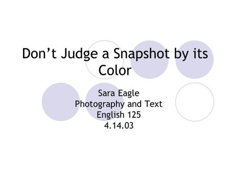 Don't Judge a Snapshot by its Color Sara Eagle Photography and Text English 125 4.14.03.
